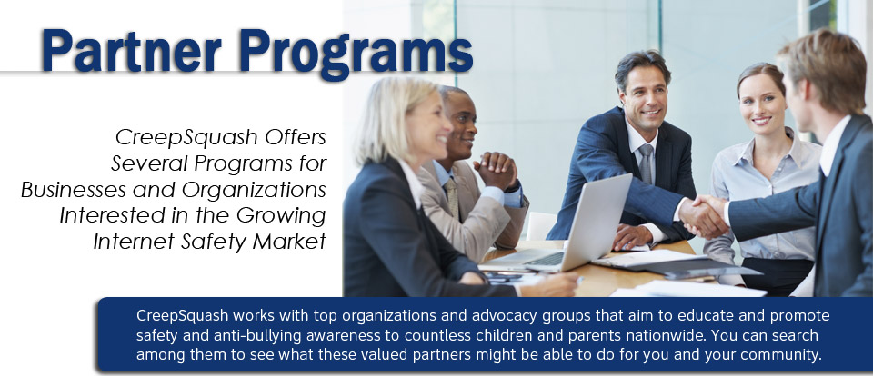 Our Partners - CreepSquash works with top organizations and advocacy groups that aim to educate and promote safety and anti-bullying awareness to countless children and parents nationwide. You can search among them to see what these valued partners might be able to do for you and your community